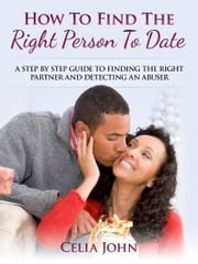 How To Find The Right Person To Date: A Step By Step Guide To Finding The Right Partner And Detecting An Abuser ebook by Celia John