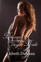 Betrayal of the Virgin Bride ebook by Lizbeth Dusseau, Lizbeth Dusseau