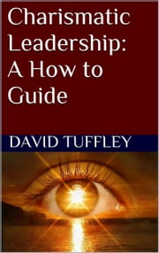 Charismatic Leadership: A How to Guide ebook by David Tuffley
