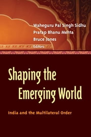 Shaping the Emerging World - India and the Multilateral Order ebook by Waheguru Pal Singh Sidhu,Pratap Bhanu Mehta,Bruce D. Jones
