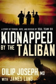 Kidnapped by the Taliban - A Story of Terror, Hope, and Rescue by SEAL Team Six ebook by Dilip Joseph, M.D.,James Lund