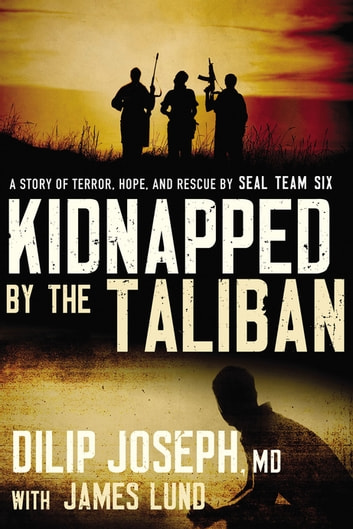 Kidnapped by the Taliban - A Story of Terror, Hope, and Rescue by SEAL Team Six eBook by Dilip Joseph, M.D.