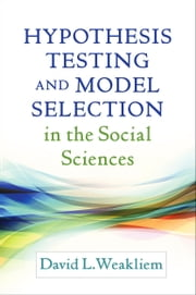 Hypothesis Testing and Model Selection in the Social Sciences ebook by Weakliem, David L.