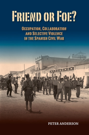 Friend or Foe? - Occupation, Collaboration and Selective Violence in the Spanish Civil War ebook by Peter Anderson