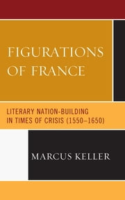 Figurations of France - Literary Nation-Building in Times of Crisis (1550-1650) ebook by Marcus Keller