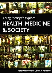 Using theory to explore health, medicine and society ebook by Kennedy,Peter Kennedy,Carole Kennedy