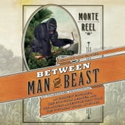 Between Man and Beast - An Unlikely Explorer, the Evolution Debates, and the African Adventure that Took the Victorian World By Storm audiobook by Monte Reel
