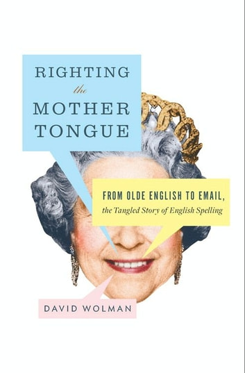 Righting the Mother Tongue - From Olde English to Email, the Tangled Story of English Spelling eBook by David Wolman
