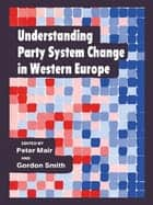 Understanding Party System Change in Western Europe ebook by Peter Mair, Gordon Smith