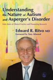 Understanding the Nature of Autism and Asperger's Disorder - Forty Years of Clinical Practice and Pioneering Research ebook by Edward R Ritvo,Anthony Attwood