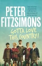 Gotta Love This Country! - Great stories from around Australia to lift your heart, make you laugh and puff out your chest ebook by Peter FitzSimons