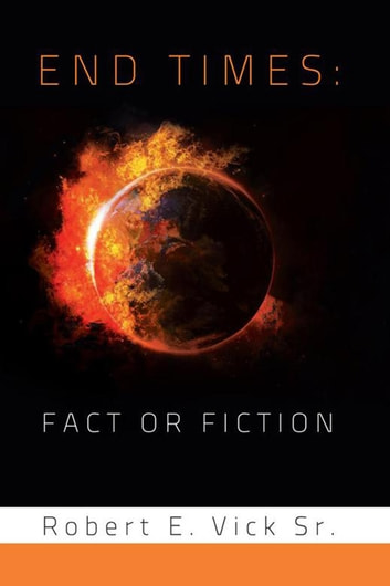 End Times: Fact or Fiction ebook by Robert E. Vick Sr.