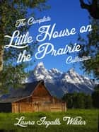 The Complete Little House on the Prairie Collection ebook by Laura Ingalls Wilder