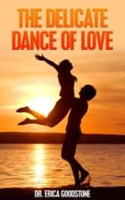 The Delicate Dance Of Love ebook by Dr. Erica Goodstone