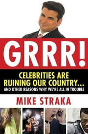Grrr! Celebrities Are Ruining Our Country...and Other Reasons Why We're All in Trouble ebook by Mike Straka