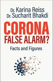 Corona, False Alarm? - Facts and Figures ebook by Karina Reiss, Ph.D., Sucharit Bhakdi,...