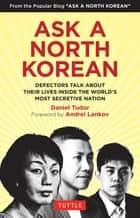 Ask A North Korean - Defectors Talk About Their Lives Inside the World's Most Secretive Nation ebook by Daniel Tudor, NK News, Andrei Lankov