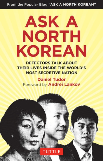 Ask A North Korean - Defectors Talk About Their Lives Inside the World's Most Secretive Nation ebook by Daniel Tudor
