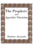 The Prophets' and Apostles' Doctrine ebook by Woodrow Alexander