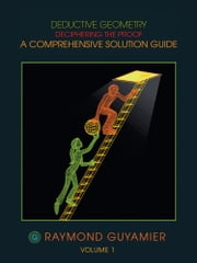 DEDUCTIVE GEOMETRY - DECIPHERING THE PROOF A COMPREHENSIVE SOLUTION GUIDE VOLUME 1 ebook by RAYMOND GUYAMIER
