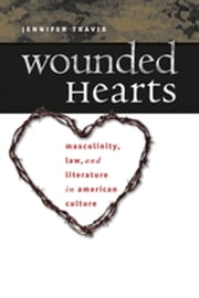 Wounded Hearts - Masculinity, Law, and Literature in American Culture ebook by Jennifer Travis