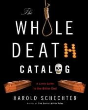 The Whole Death Catalog - A Lively Guide to the Bitter End ebook by Harold Schechter