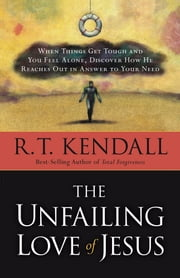 The Unfailing Love Of Jesus - When Things Get Tough and You Feel Alone, Discover How He Reaches Out in Answer to Your Need ebook by R.T. Kendall