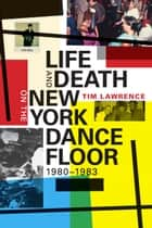 Life and Death on the New York Dance Floor, 1980–1983 ebook by Tim Lawrence