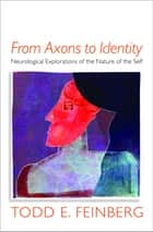 From Axons to Identity: Neurological Explorations of the Nature of the Self (Norton Series on Interpersonal Neurobiology) ebook by Todd E. Feinberg, MD
