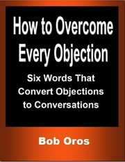 How to Overcome Every Objection: Six Words That Convert Objections to Conversations ebook by Bob Oros