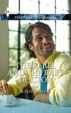 The Rebel and the Baby Doctor ebook by Joanna Neil