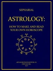 Astrology : How to Make and Read Your Own Horoscope ebook by Sepharial, 1864-1929