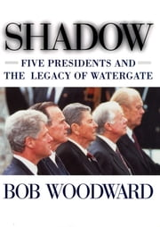 Shadow - Five Presidents And The Legacy Of Watergate ebook by Bob Woodward