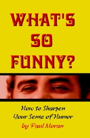What's So Funny? How To Sharpen Your Sense Of Humor ebook by Paul Moran