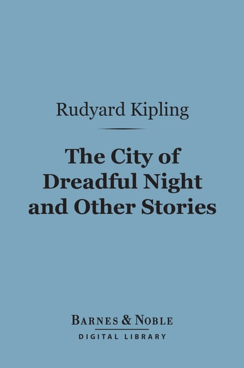 The City of Dreadful Night and Other Stories (Barnes & Noble Digital Library) ebook by Rudyard Kipling
