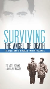 Surviving the Angel of Death: The True Story of a Mengele Twin in Auschwitz - The True Story of a Mengele Twin in Auschwitz ebook by Eva Mozes Kor,Lisa Rojany Buccieri