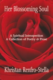 Her Blossoming Soul - A Spiritual Introspection A Collection of Poetry & Prose ebook by Khristan Renfro-Stella