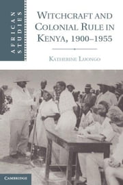 Witchcraft and Colonial Rule in Kenya, 1900-1955 ebook by Luongo, Katherine