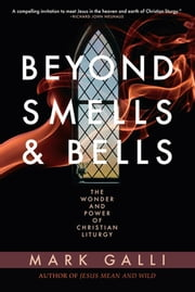Beyond Smells and Bells: The Wonder and Power of Christian Liturgy - The Wonder and Power of Christian Liturgy ebook by Mark Galli
