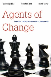 Agents of Change - Strategy and Tactics for Social Innovation ebook by Sanderijn Cels,Jorrit de Jong,Frans Nauta