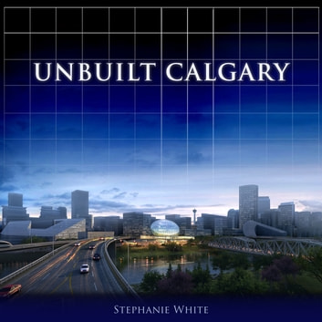 Unbuilt Calgary - A History of the City That Might Have Been ebook by Stephanie White