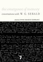 The Emergence of Memory - Conversations with W.G. Sebald ebook by W.G. Sebald, Lynne Sharon Schwartz