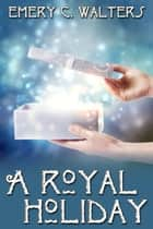 A Royal Holiday ebook by Emery C. Walters
