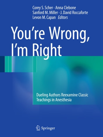 You're Wrong, I'm Right - Dueling Authors Reexamine Classic Teachings in Anesthesia ebook by