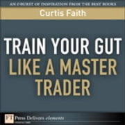 Train Your Gut Like a Master Trader ebook by Curtis Faith