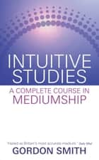 Intuitive Studies - A Complete Course in Mediumship ebook by Gordon Smith