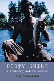 Dirty Shirt - A Boundary Waters Memoir ebook by Jim Landwehr