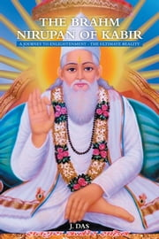 THE BRAHM NIRUPAN OF KABIR - A JOURNEY TO ENLIGHTENMENT - THE ULTIMATE REALITY ebook by J. Das