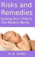 Risks and Remedies- Raising Your Child In The Modern World ebook by A R Smith