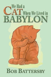 We Had a Cat When We Lived in Babylon ebook by Bob Battersby